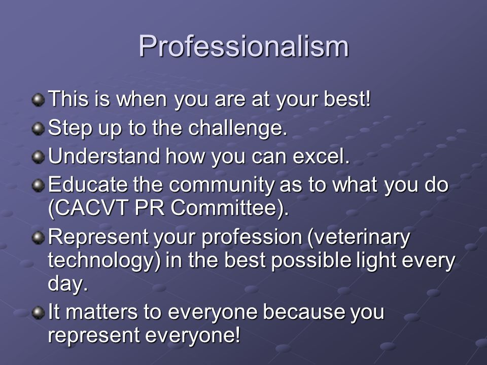 Professionalism This is when you are at your best! Step up to the challenge. Understand how you can excel. Educate the community as to what you do (CA