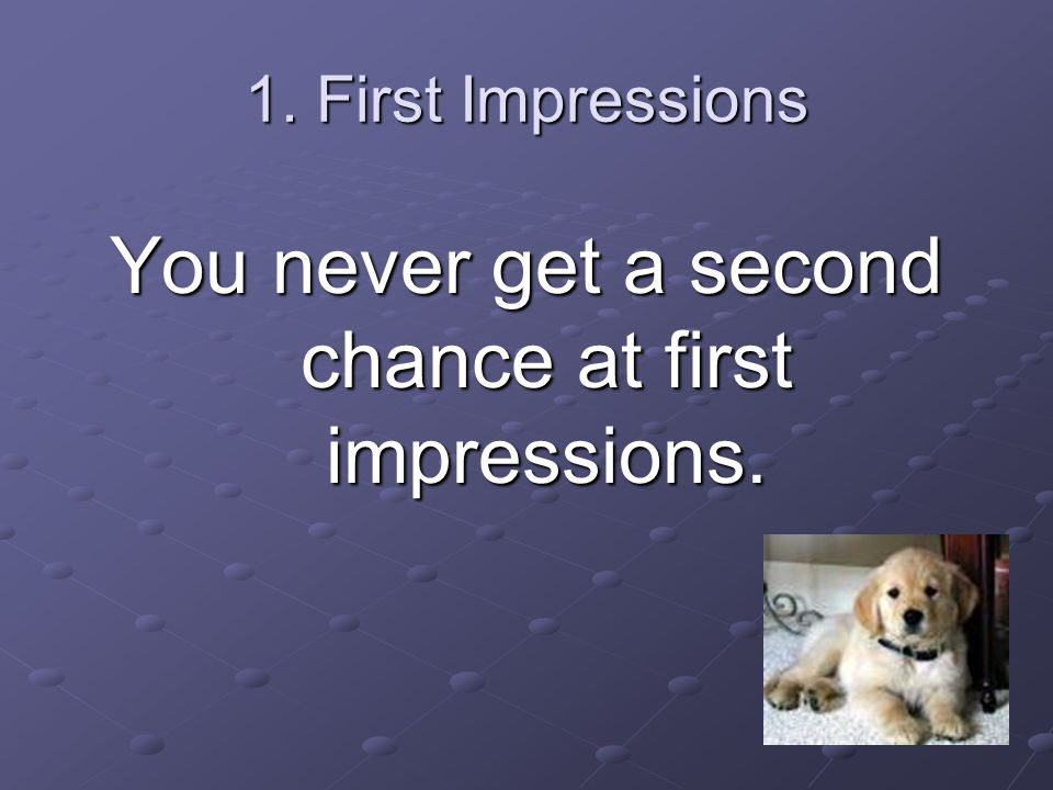 1. First Impressions You never get a second chance at first impressions.