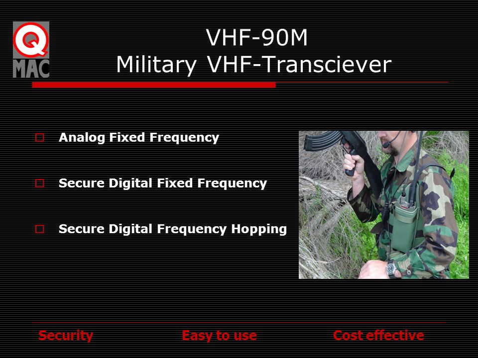 Security Easy to use Cost effective VHF-90M Low Band Digital VHF Full Military build specification (810F) Compact & lightweight (1kg Transceiver) 5W Output Power 30-88MHz Frequency Range Legacy (PRC77) and Digital Modes Digital modes Encrypted or frequency hopping Simple to use Simple to service 3 Year International Warranty