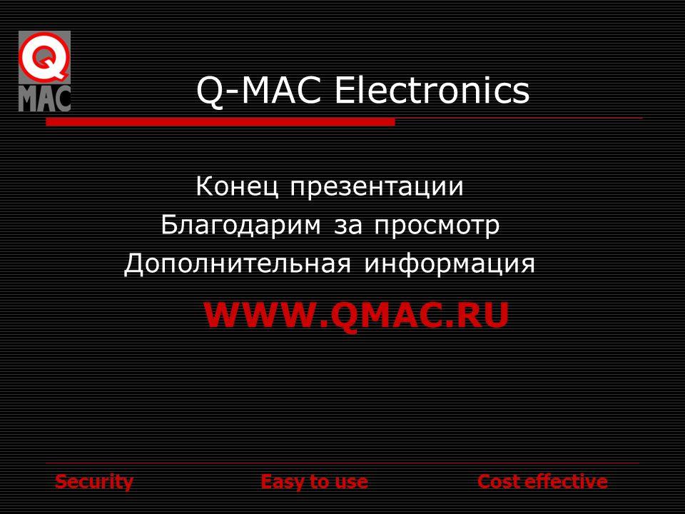 Security Easy to use Cost effective Q-MAC Electronics Конец презентации Благодарим за просмотр Дополнительная информация WWW.QMAC.RU