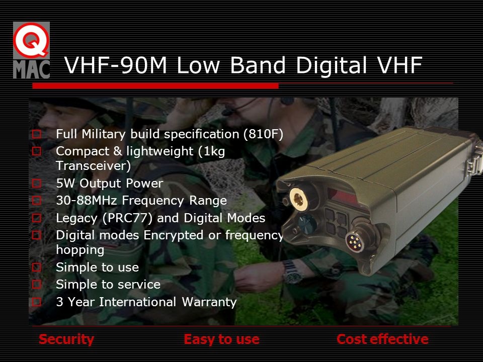 Security Easy to use Cost effective VHF-90M Low Band Digital VHF Full Military build specification (810F) Compact & lightweight (1kg Transceiver) 5W O