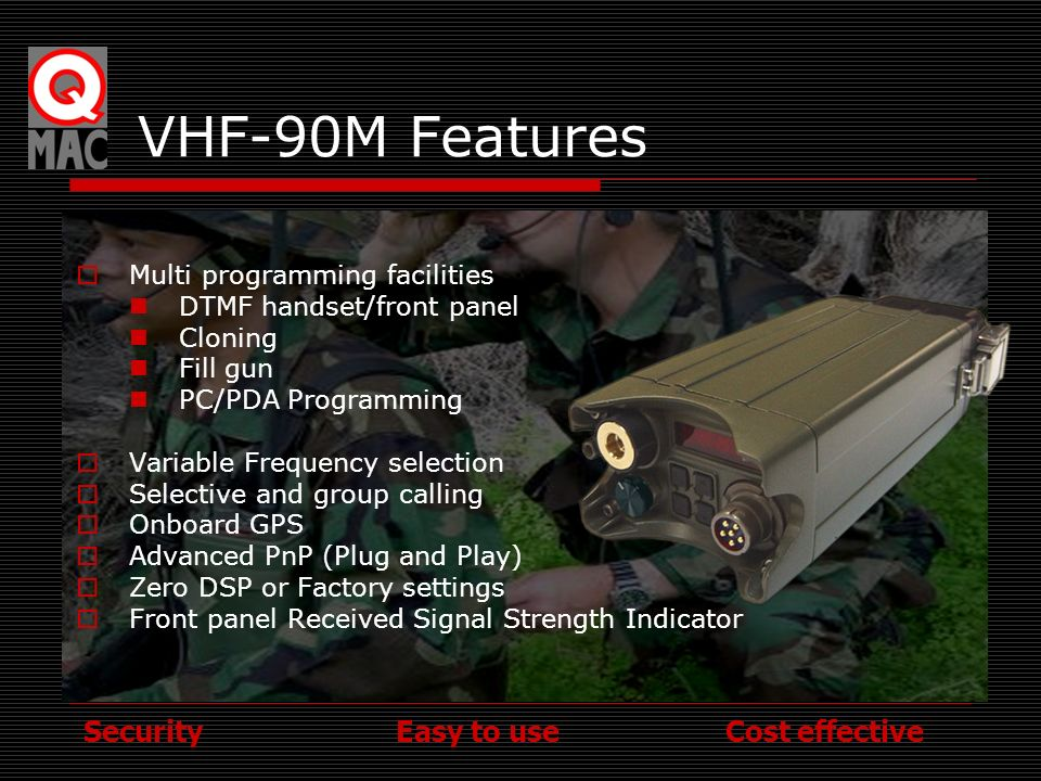 Security Easy to use Cost effective BENEFITS OF VHF-90M RADIOS Simple operation Proven Reliability No unwanted functionality Communication Security Simple Maintenance In-country and Factory Support Small size and weight Low cost but not low quality