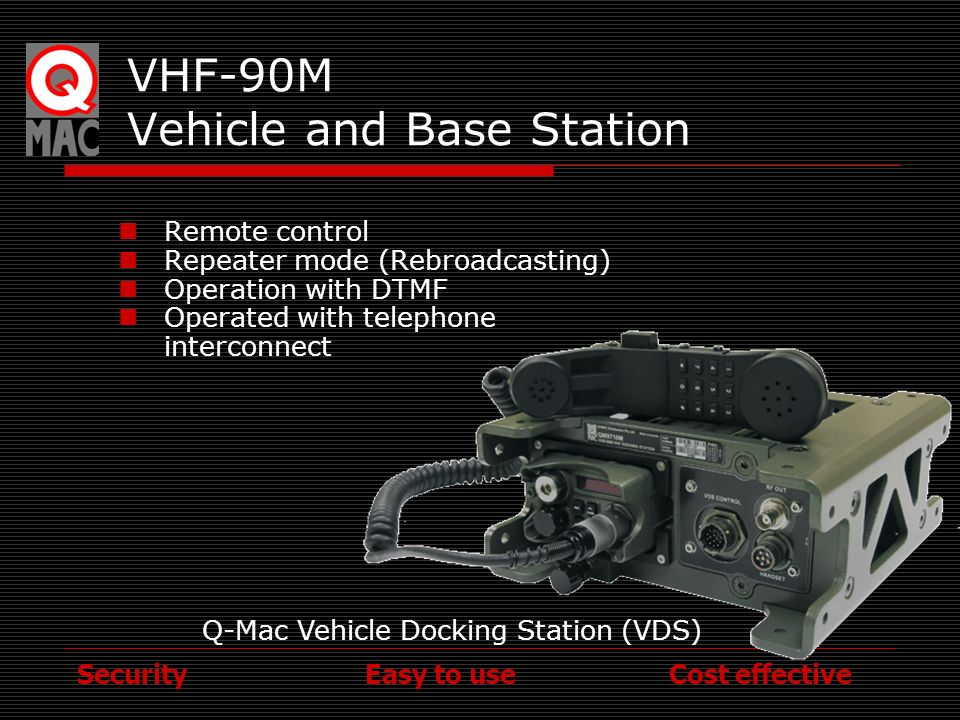 Security Easy to use Cost effective VHF-90M 50W Vehicle and Base Station Improved Range Controlled by VHF 90M Bypass mode Optional anti vibration mounts Combat harness Interfacing Remote Control Rebroadcast (Repeater)