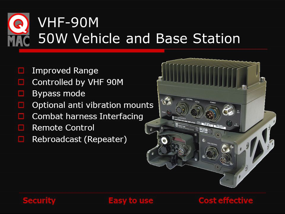 Security Easy to use Cost effective VHF-90M 50W Vehicle and Base Station Improved Range Controlled by VHF 90M Bypass mode Optional anti vibration moun