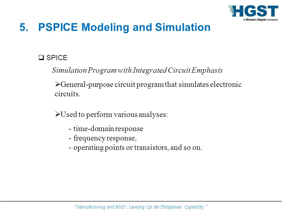 Manufacturing and R&D : Leveling Up the Philippines Capability 5. PSPICE Modeling and Simulation SPICE Simulation Program with Integrated Circuit Emph
