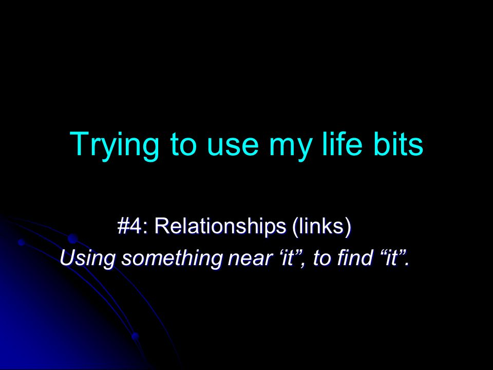 Trying to use my life bits #4: Relationships (links) Using something near it, to find it.