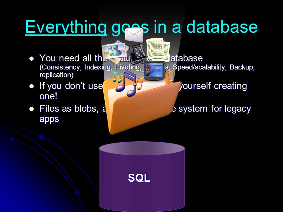 Everything goes in a database You need all the features of a database (Consistency, Indexing, Pivoting, Queries, Speed/scalability, Backup, replication) You need all the features of a database (Consistency, Indexing, Pivoting, Queries, Speed/scalability, Backup, replication) If you dont use one, you will find yourself creating one.