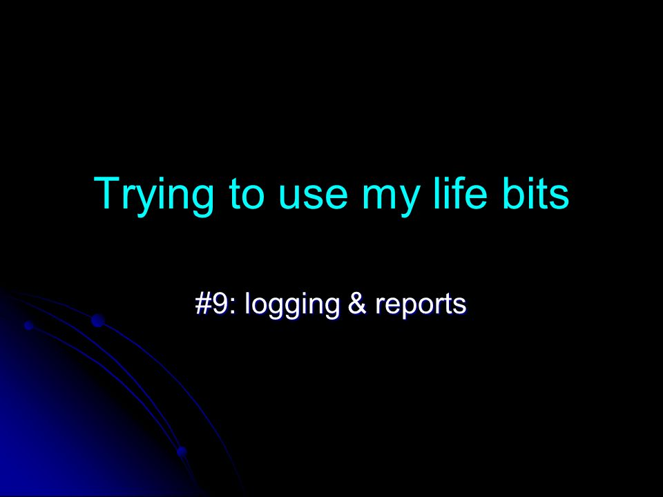 Trying to use my life bits #9: logging & reports