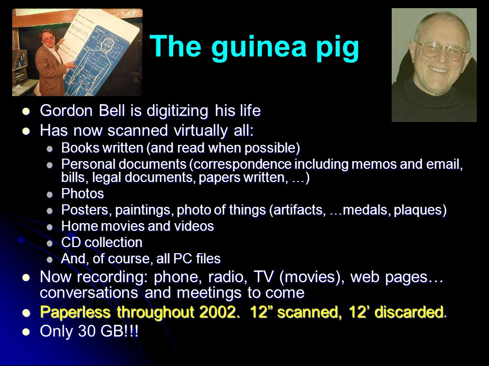 The guinea pig Gordon Bell is digitizing his life Gordon Bell is digitizing his life Has now scanned virtually all: Has now scanned virtually all: Books written (and read when possible) Books written (and read when possible) Personal documents (correspondence including memos and  , bills, legal documents, papers written, …) Personal documents (correspondence including memos and  , bills, legal documents, papers written, …) Photos Photos Posters, paintings, photo of things (artifacts, …medals, plaques) Posters, paintings, photo of things (artifacts, …medals, plaques) Home movies and videos Home movies and videos CD collection CD collection And, of course, all PC files And, of course, all PC files Now recording: phone, radio, TV (movies), web pages… conversations and meetings to come Now recording: phone, radio, TV (movies), web pages… conversations and meetings to come Paperless throughout 2002.