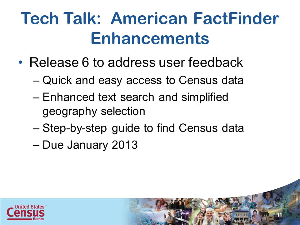 Tech Talk: American FactFinder Enhancements Release 6 to address user feedback –Quick and easy access to Census data –Enhanced text search and simplified geography selection –Step-by-step guide to find Census data –Due January 2013 11