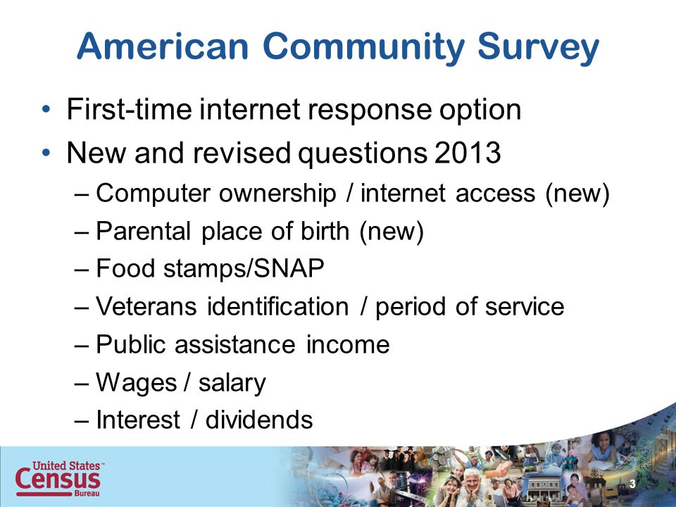 American Community Survey First-time internet response option New and revised questions 2013 –Computer ownership / internet access (new) –Parental place of birth (new) –Food stamps/SNAP –Veterans identification / period of service –Public assistance income –Wages / salary –Interest / dividends 3