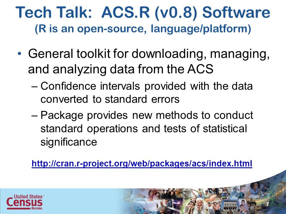 Tech Talk: ACS.R (v0.8) Software (R is an open-source, language/platform) General toolkit for downloading, managing, and analyzing data from the ACS –Confidence intervals provided with the data converted to standard errors –Package provides new methods to conduct standard operations and tests of statistical significance 7 http://cran.r-project.org/web/packages/acs/index.html
