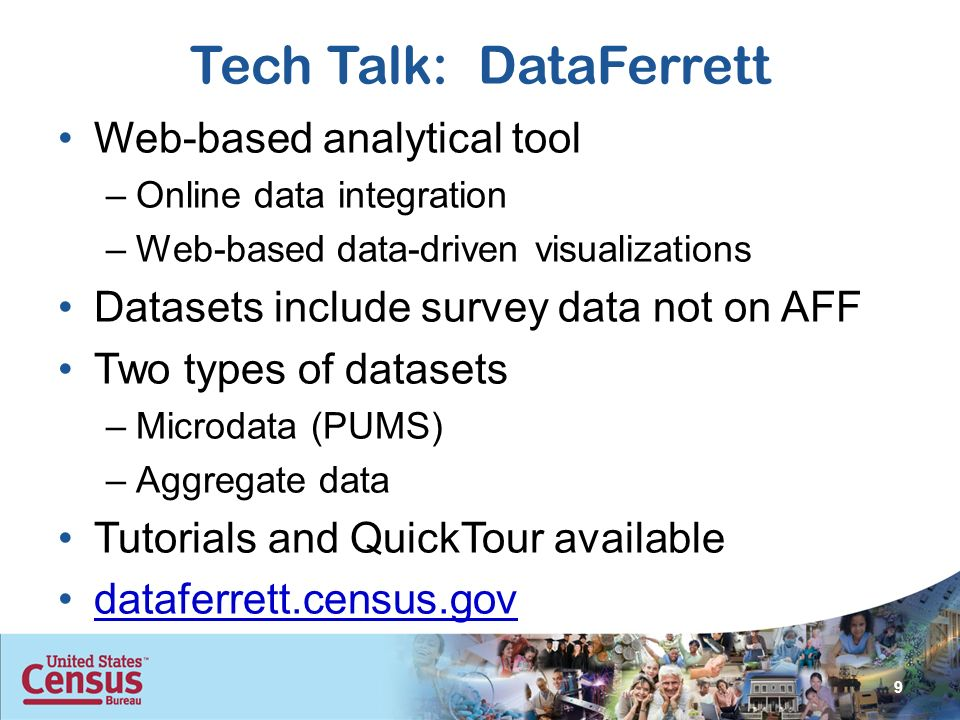 Tech Talk: DataFerrett Web-based analytical tool –Online data integration –Web-based data-driven visualizations Datasets include survey data not on AFF Two types of datasets –Microdata (PUMS) –Aggregate data Tutorials and QuickTour available dataferrett.census.gov 9