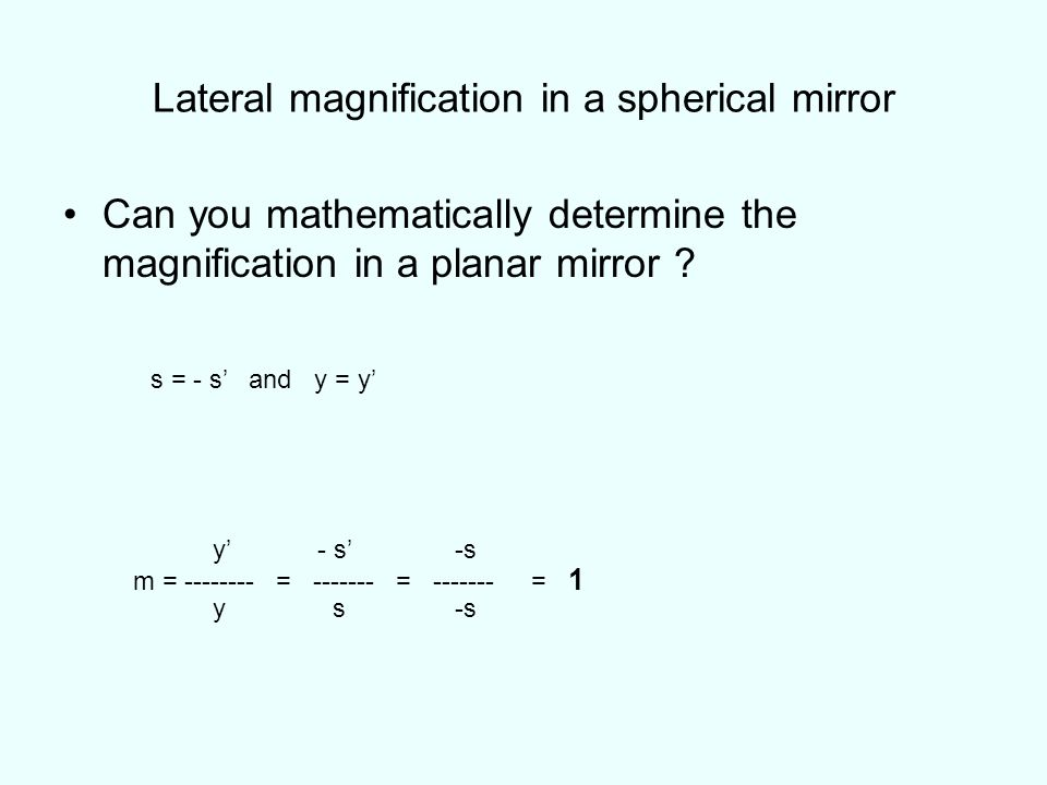Lateral magnification in a spherical mirror Can you mathematically determine the magnification in a planar mirror ? s = - s and y = y y - s -s m = ---