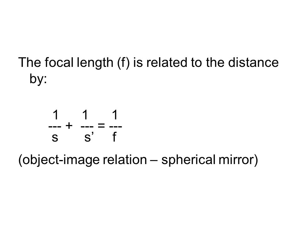 The focal length (f) is related to the distance by: 1 1 1 --- + --- = --- s s f (object-image relation – spherical mirror)