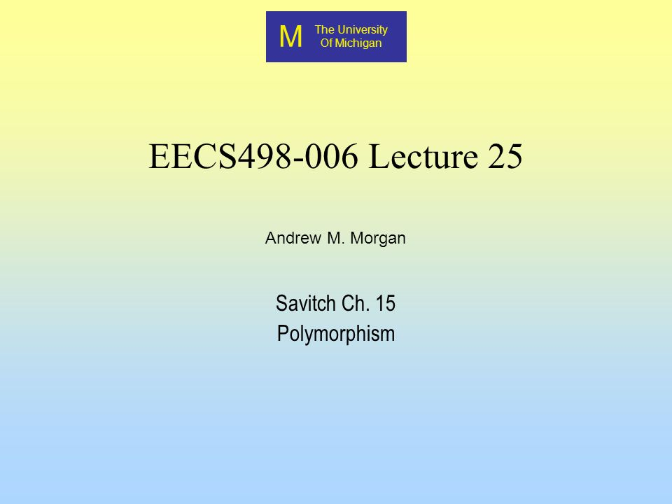 M The University Of Michigan Andrew M. Morgan EECS498-006 Lecture 25 Savitch Ch. 15 Polymorphism
