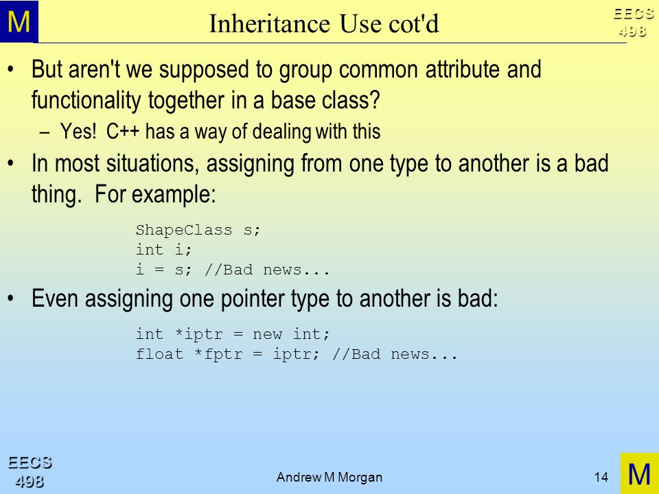 M M EECS498 EECS498 Andrew M Morgan14 Inheritance Use cot d But aren t we supposed to group common attribute and functionality together in a base class.