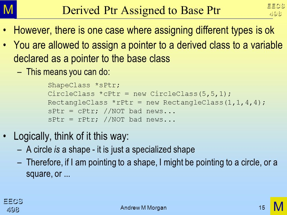 M M EECS498 EECS498 Andrew M Morgan15 Derived Ptr Assigned to Base Ptr However, there is one case where assigning different types is ok You are allowed to assign a pointer to a derived class to a variable declared as a pointer to the base class –This means you can do: Logically, think of it this way: –A circle is a shape - it is just a specialized shape –Therefore, if I am pointing to a shape, I might be pointing to a circle, or a square, or...