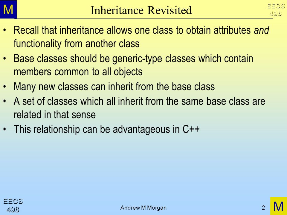 M M EECS498 EECS498 Andrew M Morgan2 Inheritance Revisited Recall that inheritance allows one class to obtain attributes and functionality from another class Base classes should be generic-type classes which contain members common to all objects Many new classes can inherit from the base class A set of classes which all inherit from the same base class are related in that sense This relationship can be advantageous in C++