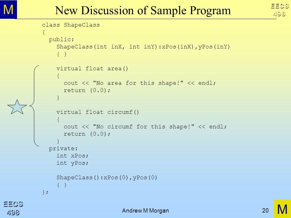 M M EECS498 EECS498 Andrew M Morgan20 New Discussion of Sample Program class ShapeClass { public: ShapeClass(int inX, int inY):xPos(inX),yPos(inY) { }