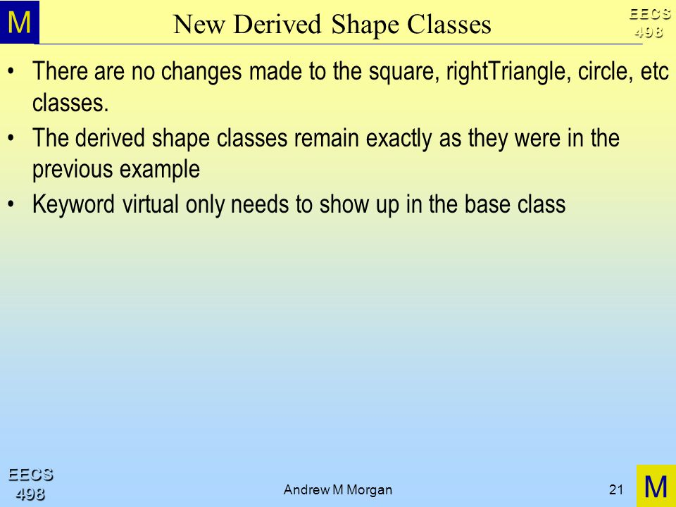 M M EECS498 EECS498 Andrew M Morgan21 New Derived Shape Classes There are no changes made to the square, rightTriangle, circle, etc classes.