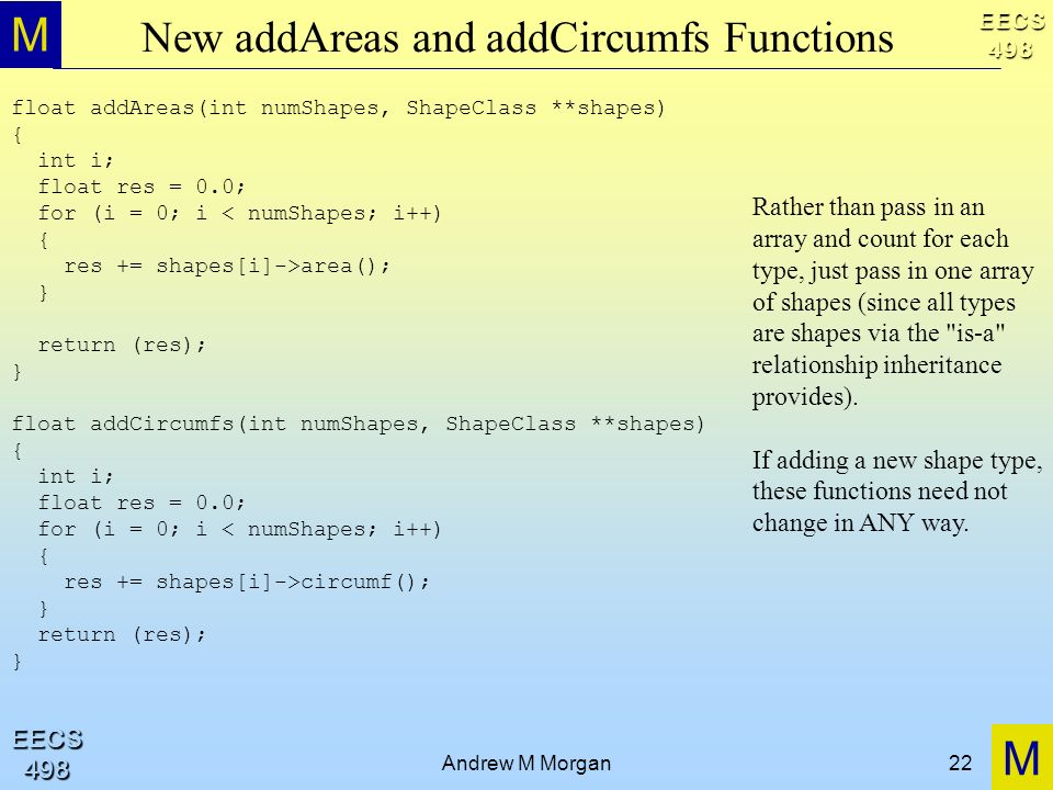 M M EECS498 EECS498 Andrew M Morgan22 New addAreas and addCircumfs Functions float addAreas(int numShapes, ShapeClass **shapes) { int i; float res = 0.0; for (i = 0; i < numShapes; i++) { res += shapes[i]->area(); } return (res); } float addCircumfs(int numShapes, ShapeClass **shapes) { int i; float res = 0.0; for (i = 0; i < numShapes; i++) { res += shapes[i]->circumf(); } return (res); } Rather than pass in an array and count for each type, just pass in one array of shapes (since all types are shapes via the is-a relationship inheritance provides).