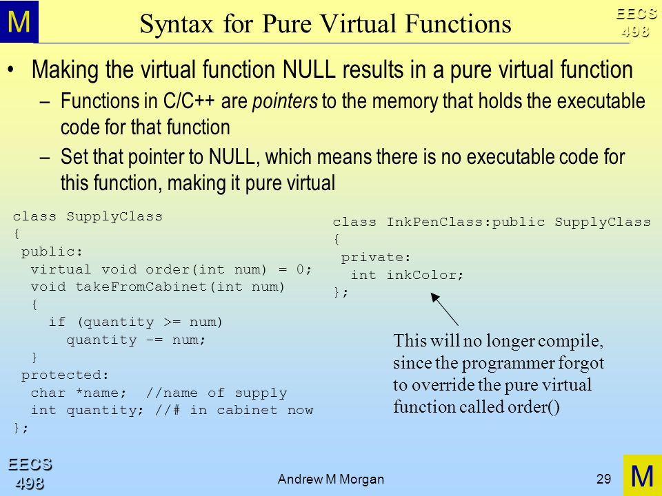 M M EECS498 EECS498 Andrew M Morgan29 Syntax for Pure Virtual Functions Making the virtual function NULL results in a pure virtual function –Functions in C/C++ are pointers to the memory that holds the executable code for that function –Set that pointer to NULL, which means there is no executable code for this function, making it pure virtual class SupplyClass { public: virtual void order(int num) = 0; void takeFromCabinet(int num) { if (quantity >= num) quantity -= num; } protected: char *name; //name of supply int quantity; //# in cabinet now }; class InkPenClass:public SupplyClass { private: int inkColor; }; This will no longer compile, since the programmer forgot to override the pure virtual function called order()