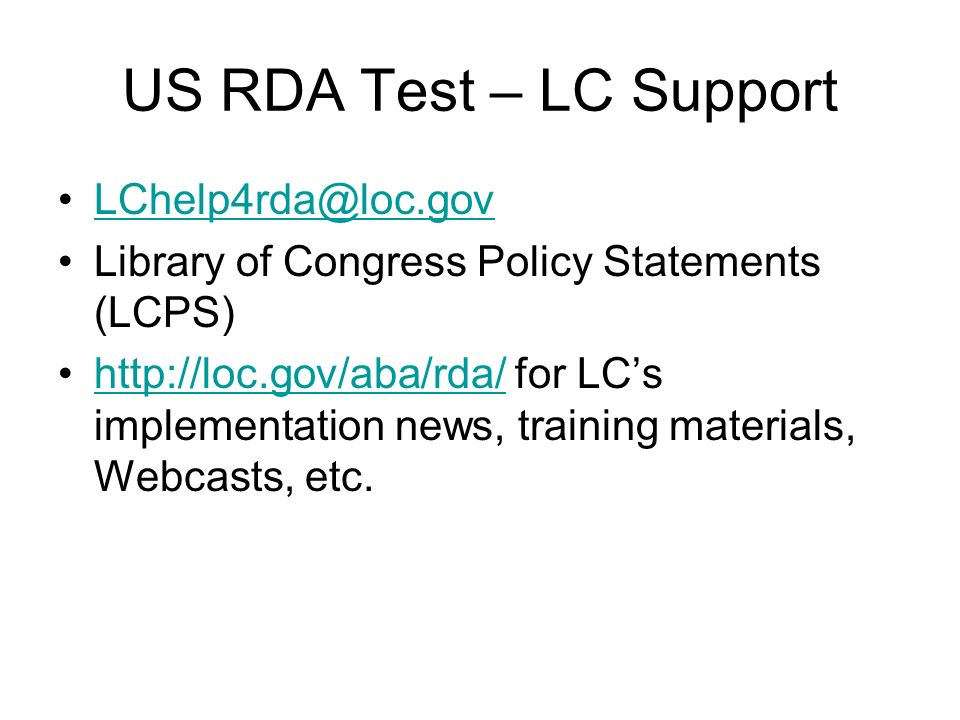 US RDA Test – LC Support LChelp4rda@loc.gov Library of Congress Policy Statements (LCPS) http://loc.gov/aba/rda/ for LCs implementation news, training materials, Webcasts, etc.http://loc.gov/aba/rda/