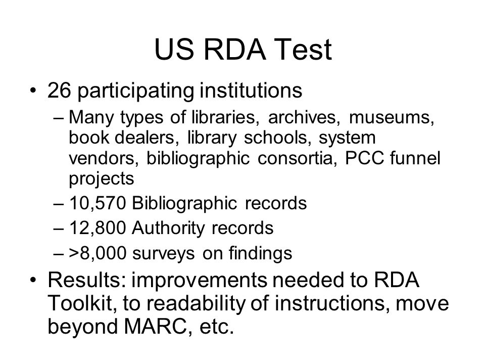 US RDA Test 26 participating institutions –Many types of libraries, archives, museums, book dealers, library schools, system vendors, bibliographic consortia, PCC funnel projects –10,570 Bibliographic records –12,800 Authority records –>8,000 surveys on findings Results: improvements needed to RDA Toolkit, to readability of instructions, move beyond MARC, etc.