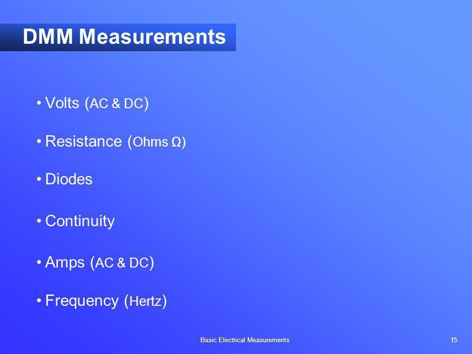Basic Electrical Measurements 15 DMM Measurements Volts ( AC & DC ) Resistance ( Ohms ) Diodes Continuity Amps ( AC & DC ) Frequency ( Hertz )