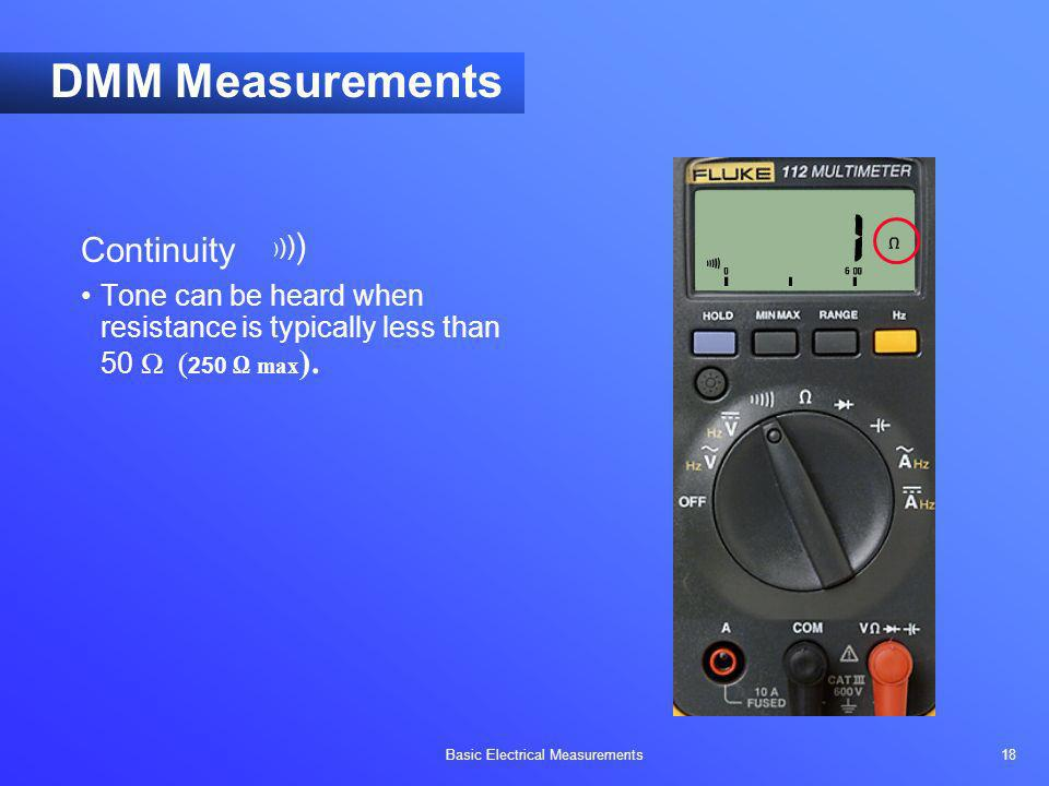 Basic Electrical Measurements 18 DMM Measurements Continuity Tone can be heard when resistance is typically less than 50 ( 250 max ). ))))))))