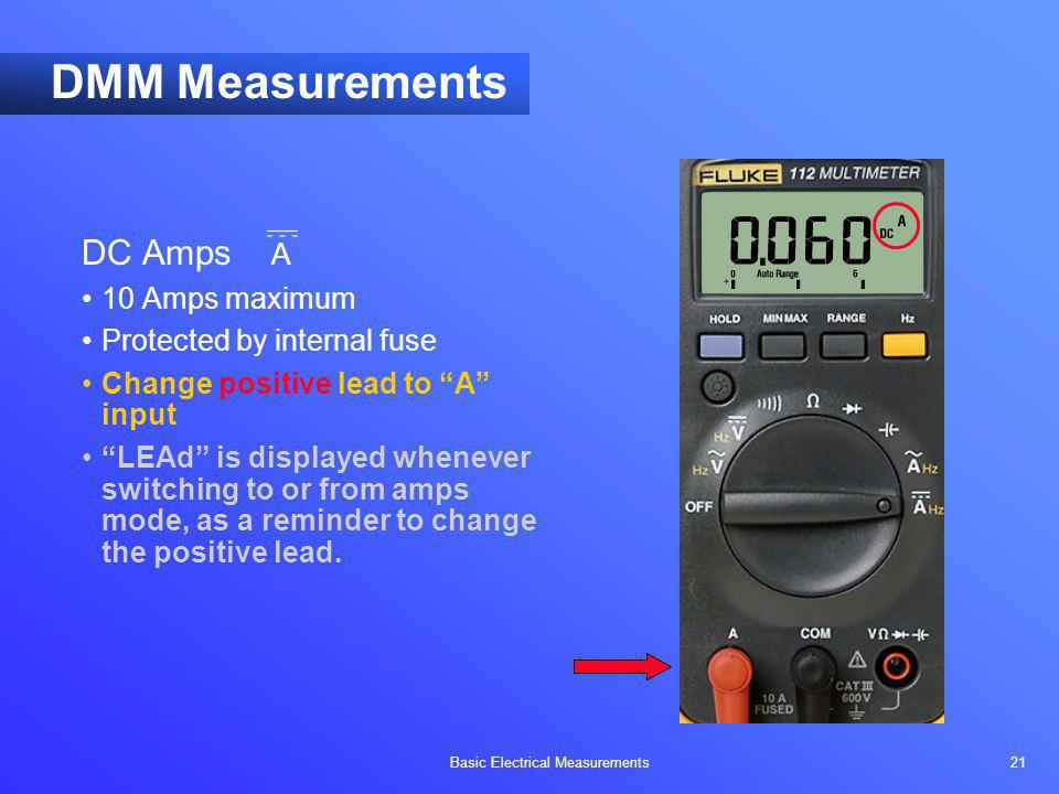 Basic Electrical Measurements 21 DMM Measurements DC Amps A 10 Amps maximum Protected by internal fuse Change positive lead to A input LEAd is display