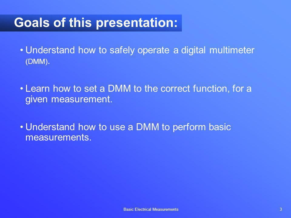 Basic Electrical Measurements 3 Goals of this presentation: Understand how to safely operate a digital multimeter (DMM). Learn how to set a DMM to the
