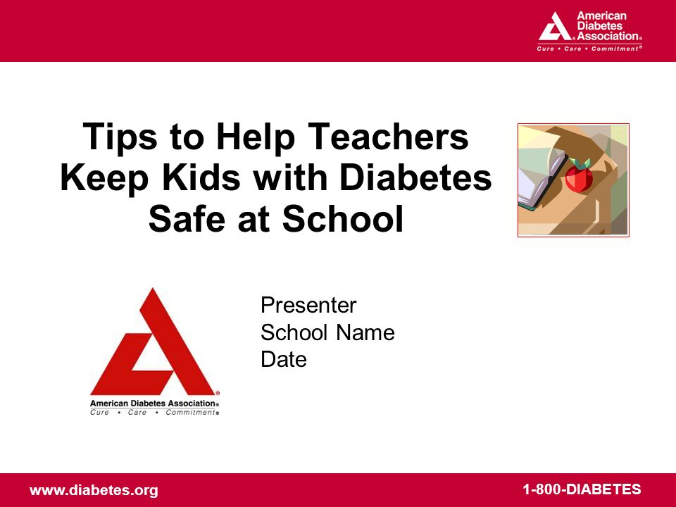 www.diabetes.org 1-800-DIABETES Tips to Help Teachers Keep Kids with Diabetes Safe at School Presenter School Name Date
