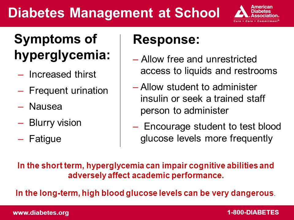www.diabetes.org 1-800-DIABETES Response: – Allow free and unrestricted access to liquids and restrooms – Allow student to administer insulin or seek