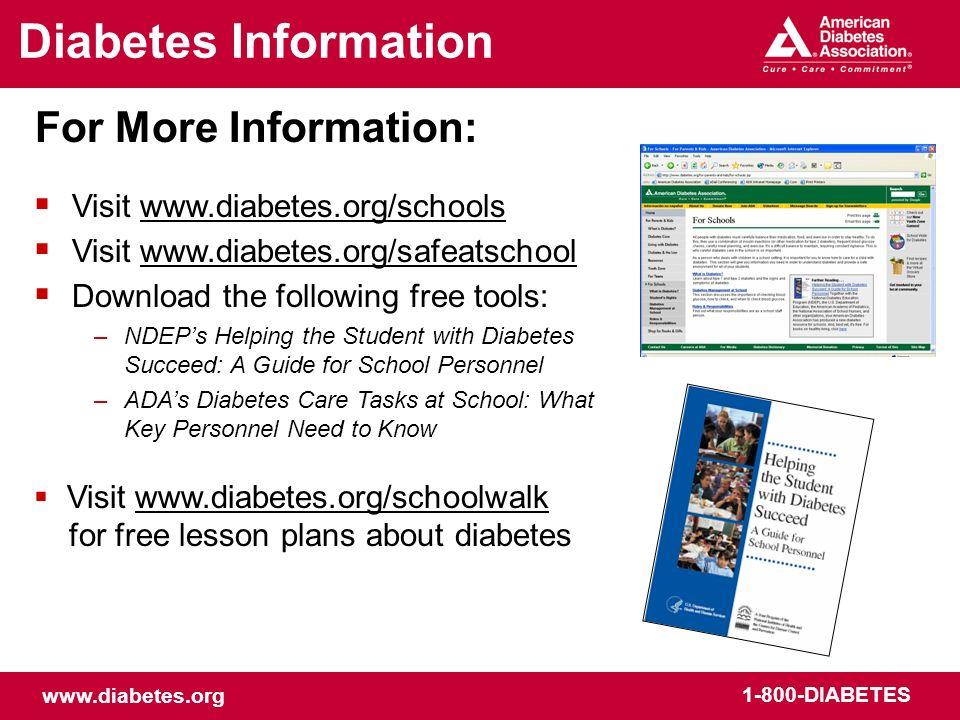 www.diabetes.org 1-800-DIABETES Diabetes Information For More Information: Visit www.diabetes.org/schools Visit www.diabetes.org/safeatschool Download