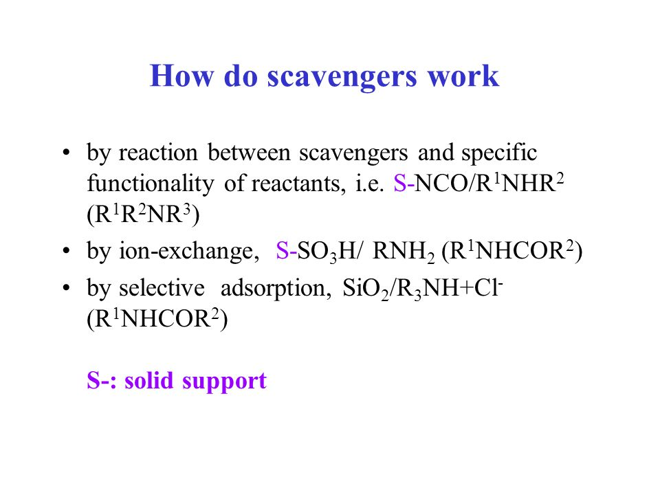 How do scavengers work by reaction between scavengers and specific functionality of reactants, i.e. S-NCO/R 1 NHR 2 (R 1 R 2 NR 3 ) by ion-exchange, S