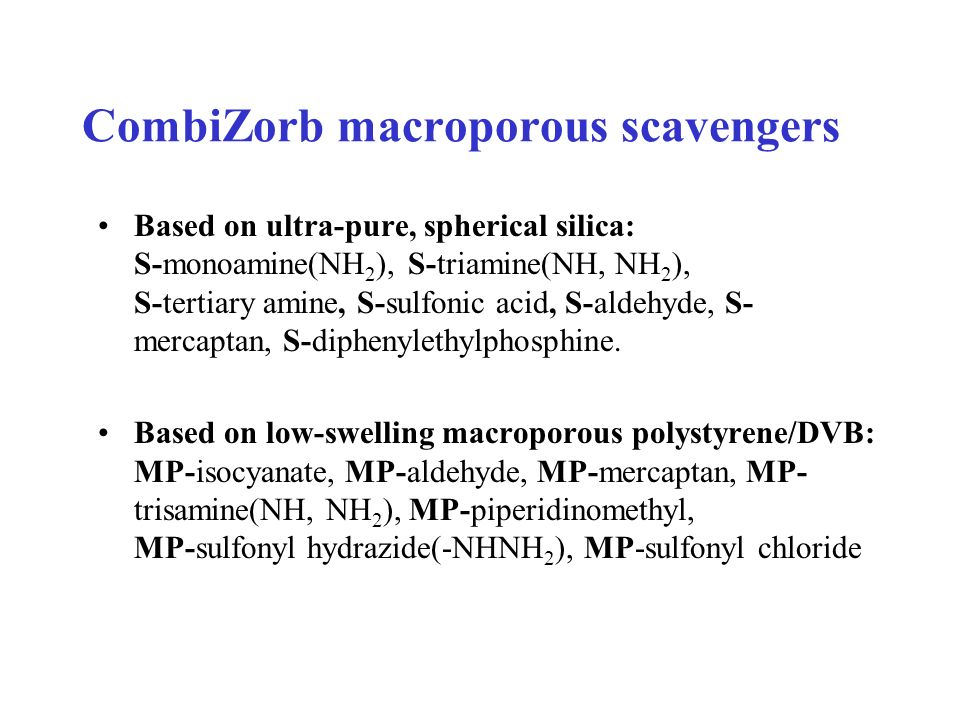 CombiZorb macroporous scavengers Based on ultra-pure, spherical silica: S-monoamine(NH 2 ), S-triamine(NH, NH 2 ), S-tertiary amine, S-sulfonic acid,