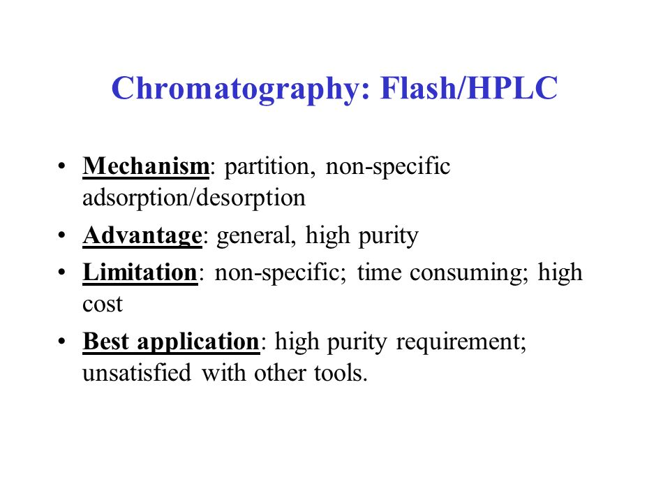 Chromatography: Flash/HPLC Mechanism: partition, non-specific adsorption/desorption Advantage: general, high purity Limitation: non-specific; time con