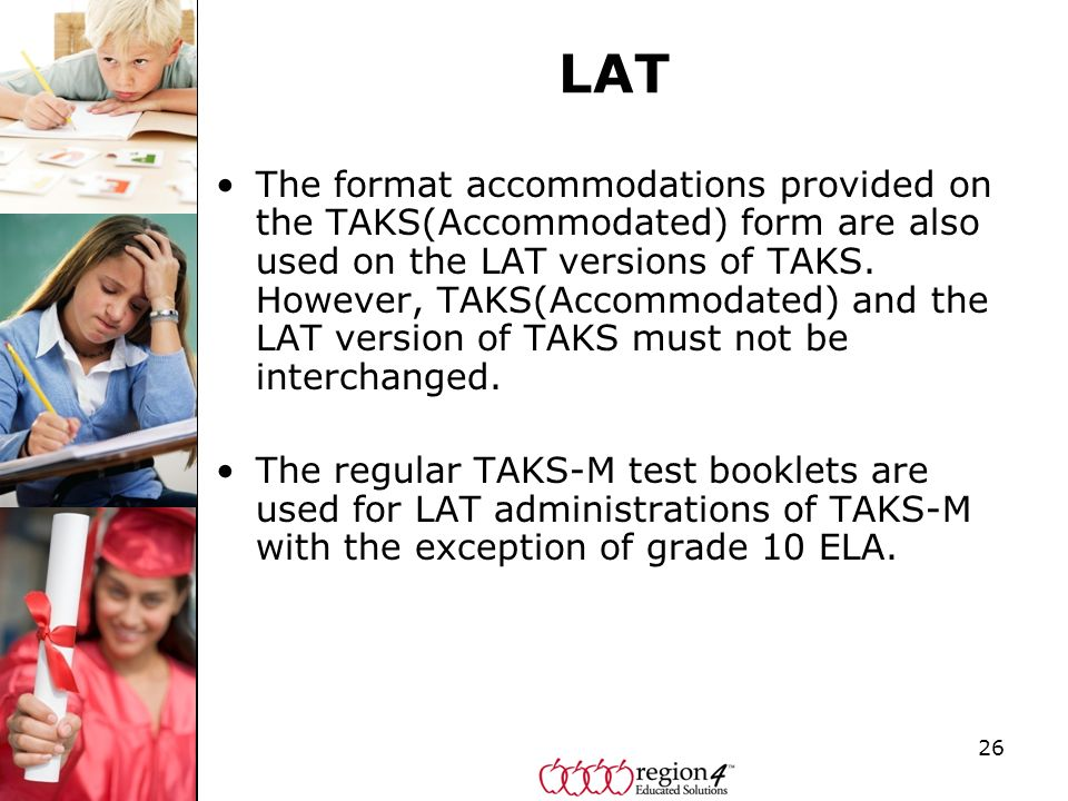26 LAT The format accommodations provided on the TAKS(Accommodated) form are also used on the LAT versions of TAKS. However, TAKS(Accommodated) and th