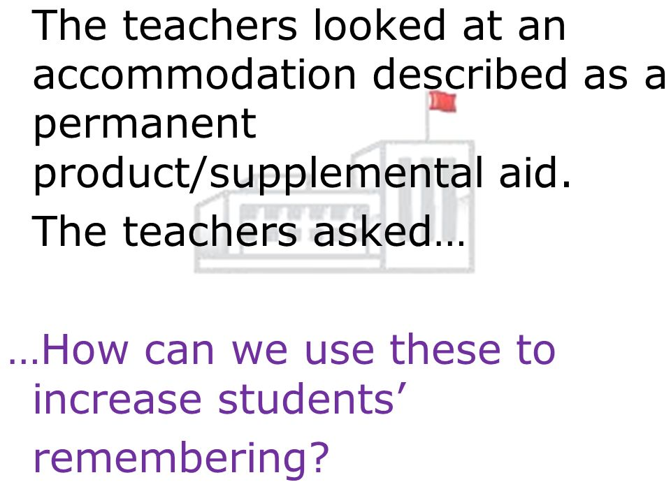 The teachers looked at an accommodation described as a permanent product/supplemental aid. The teachers asked… …How can we use these to increase stude