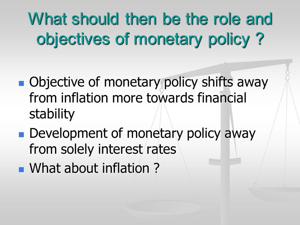 What should then be the role and objectives of monetary policy ? Objective of monetary policy shifts away from inflation more towards financial stabil