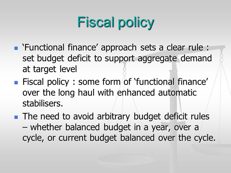 Fiscal policy Functional finance approach sets a clear rule : set budget deficit to support aggregate demand at target level Functional finance approa