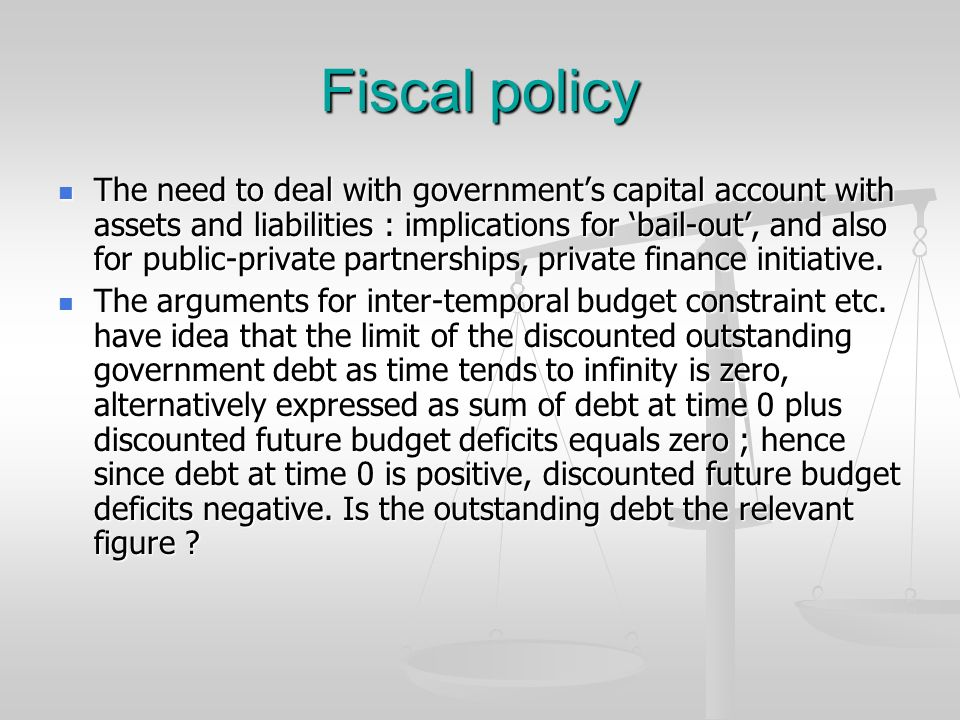 Fiscal policy The need to deal with governments capital account with assets and liabilities : implications for bail-out, and also for public-private p