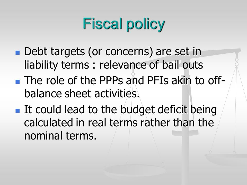 Fiscal policy Debt targets (or concerns) are set in liability terms : relevance of bail outs Debt targets (or concerns) are set in liability terms : r