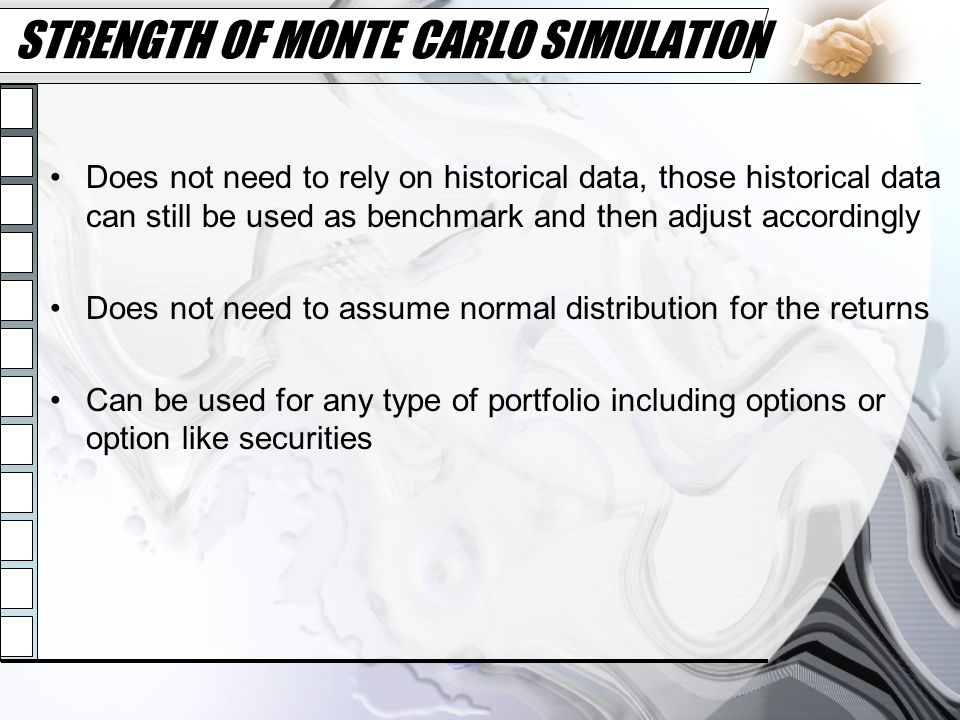 STRENGTH OF MONTE CARLO SIMULATION Does not need to rely on historical data, those historical data can still be used as benchmark and then adjust acco