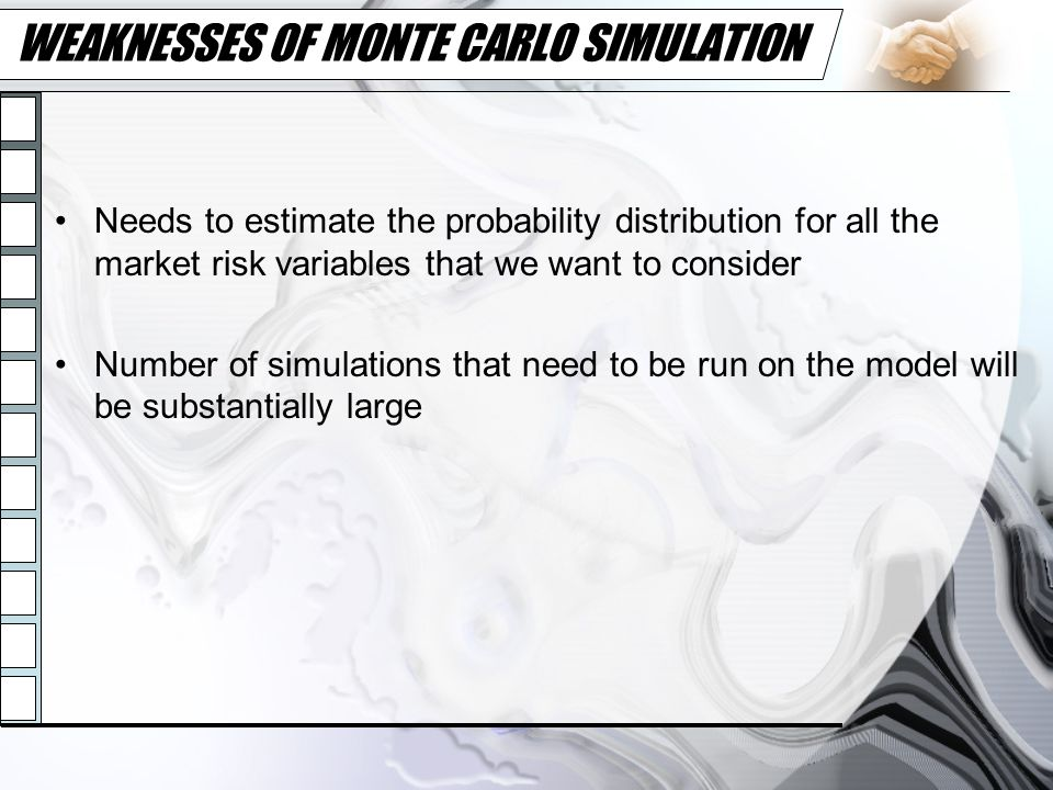 WEAKNESSES OF MONTE CARLO SIMULATION Needs to estimate the probability distribution for all the market risk variables that we want to consider Number