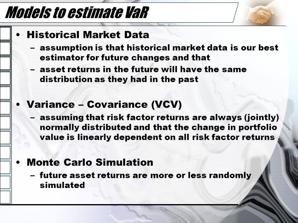 Models to estimate VaR Historical Market Data –assumption is that historical market data is our best estimator for future changes and that –asset retu