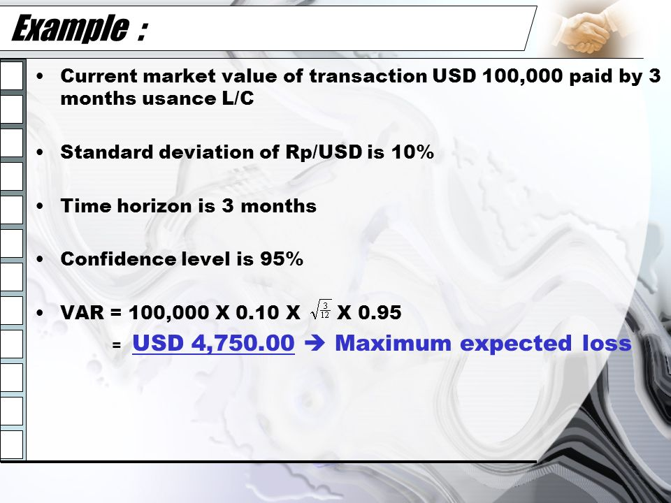 Example : Current market value of transaction USD 100,000 paid by 3 months usance L/C Standard deviation of Rp/USD is 10% Time horizon is 3 months Con