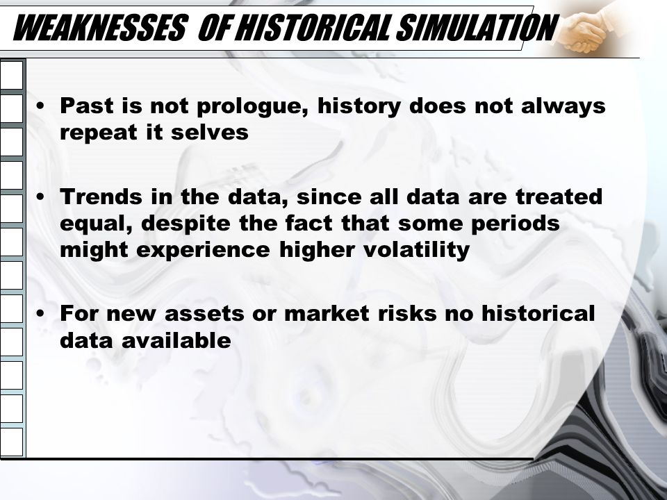 WEAKNESSES OF HISTORICAL SIMULATION Past is not prologue, history does not always repeat it selves Trends in the data, since all data are treated equa